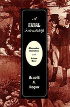 A fatal friendship : Alexander Hamilton and Aaron Burr