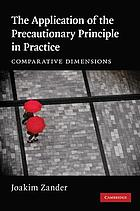 The application of the precautionary principle in practice : comparative dimensions