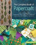 The complete book of papercraft : over 50 designs for handmade paper, cards, gift-wrapping, decoupage, and manipulating paper
