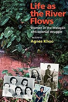 Life as the river flows : women in the Malayan anti-colonial struggle (an oral history of women from Thailand, Malaysia and Singapore)