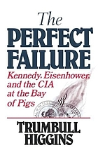 The perfect failure : Kennedy, Eisenhower, and the CIA at the Bay of Pigs