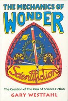The mechanics of wonder : the creation of the idea of science fiction