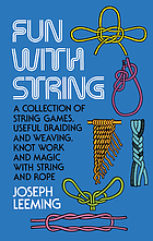 Fun with string; a collection of string games, useful braiding & weaving, knot work & magic with string and rope