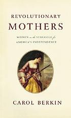 Revolutionary mothers : women in the struggle for America's independence