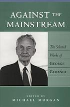 Against the mainstream : the selected works of George Gerbner