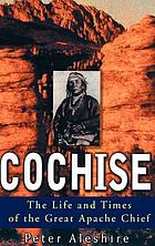 Cochise : the life and times of the great Apache chief