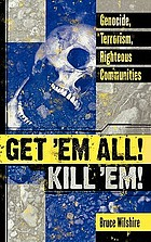 Get 'em all! kill 'em! : genocide, terrorism, righteous communities