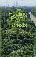 The healing power of forests : the philosophy behind restoring Earth's balance with native trees