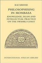 Philosophising in Mombasa : knowledge, Islam and intellectual practice on the Swahili coast