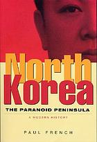North Korea : the paranoid peninsula--a modern history
