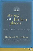 Strong at the broken places : voices of illness, a chorus of hope