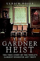 The Gardner heist : a true story of the world's largest unsolved art theft