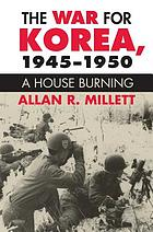 The war for Korea, 1945-1950 : a house burning