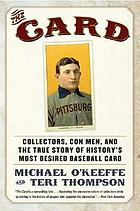 The card : collectors, con men, and the true story of history's most desired baseball card