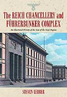 The Reich Chancellery and Führerbunker complex : an illustrated history of the seat of the Nazi regime