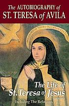 The autobiography of St. Teresa of Avila : the life of St. Teresa of Jesus : including the relations or manifestations of her spiritual state which St. Teresa submitted to her confessors