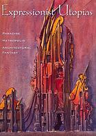 Expressionist utopias : paradise, metropolis, architectural fantasy