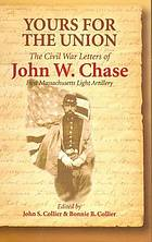 Yours for the Union : the Civil War letters of John W. Chase, First Massachusetts Light Artillery