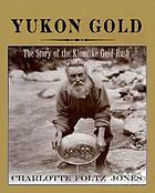 Yukon gold : the story of the Klondike Gold Rush