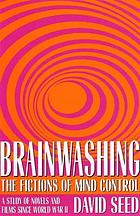 Brainwashing : the fictions of mind control : a study of novels and films since World War II