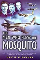 The men who flew the Mosquito : compelling accounts of the wooden wonder's triumphant WW2 career