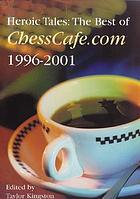 Heroic tales : the best of ChessCafe.com 1996-2001