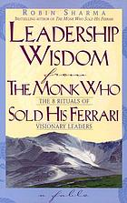 Leadership wisdom from the monk who sold his Ferrari : the 8 rituals of visionary leaders
