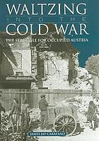 Waltzing into the Cold War : the struggle for occupied Austria