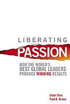 Liberating passion : how the world's best global leaders produce winning results
