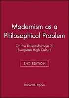 Modernism as a philosophical problem : on the dissatisfactions of European high culture