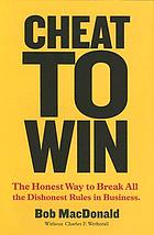 Cheat to win : the honest way to break all the dishonest rules in business