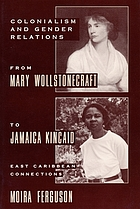 Colonialism and gender relations from Mary Wollstonecraft to Jamaica Kincaid : East Caribbean connections