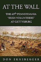 "At the wall : the 69th Pennsylvania ""Irish Volunteers"" at Gettysburg"
