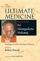 The ultimate medicine : as prescribed by Sri Nisargadatta Maharaj : dialogues with a realized master
