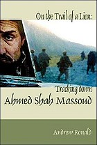 On the trail of a lion : Ahmed Shah Massoud, oil, politics, and terror