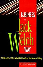 Business the Jack Welch way : ten secrets of the world's greatest turnaround king