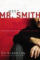 Meet Mr. Smith : revolutionize the way you think about sex, purity, and romance