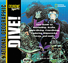 Dive! : your guide to snorkeling, scuba, night-diving, freediving, exploring shipwrecks, caves, and more