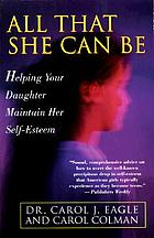 All that she can be : helping your daughter achieve her full potential and maintain her self-esteem during the critical years of adolescence