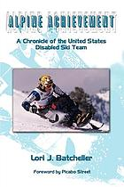 Alpine achievement : a chronicle of the United States disabled ski team