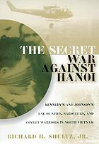 The secret war against Hanoi : Kennedy's and Johnson's use of spies, saboteurs, and covert warriors in North Vietnam