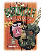 The ukulele : a visual history