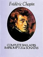 Complete ballades, impromptus &amp; sonatas