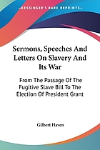 Sermons, speeches, and letters on slavery and its war : from the passage of the fugitive slave bill to the election of President Grant / Gilbert Heaven