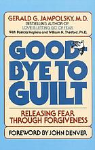 Good-bye to guilt : releasing fear through forgiveness