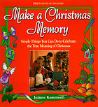 Make a Christmas memory : simple things you can do to celebrate the true meaning of Christmas