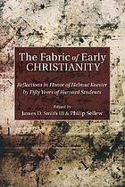 The fabric of early Christianity : reflections in honor of Helmut Koester by fifty years of Harvard students presented on the occasion of his 80th birthday