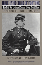 Blue-eyed child of fortune : the Civil War letters of Colonel Robert Gould Shaw