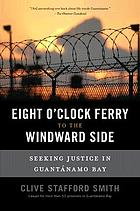 Eight o'clock ferry to the windward side : seeking justice in Guantánamo Bay