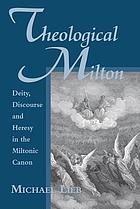 Theological Milton : deity, discourse and heresy in the Miltonic canon
